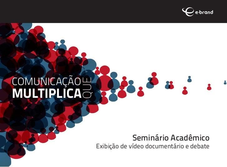 COMUNICAÇÃO          QUEMULTIPLICA                            Seminário Acadêmico                Exibição de vídeo documen...