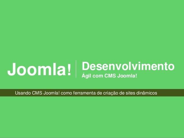 Joomla!                      Desenvolvimento                             Ágil com CMS Joomla!Usando CMS Joomla! como ferra...