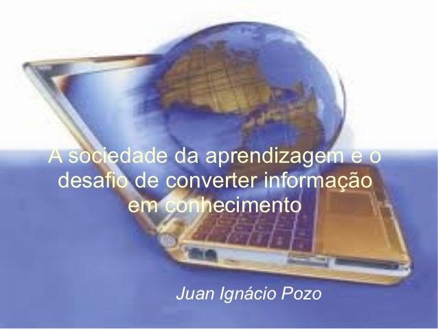 A sociedade da aprendizagem e o desafio de converter informação        em conhecimento            Juan Ignácio Pozo