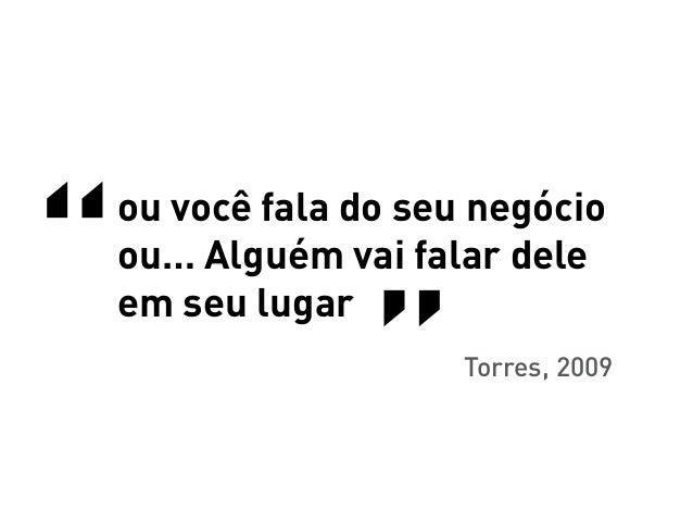 """""""""""    ou você fala do seu negócio    ou… Alguém vai falar dele    em seu lugar    Torres, 2009"""