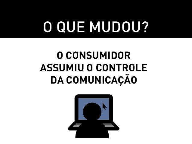 O que mudou?   O consumidorassumiu o controle  da comunicação
