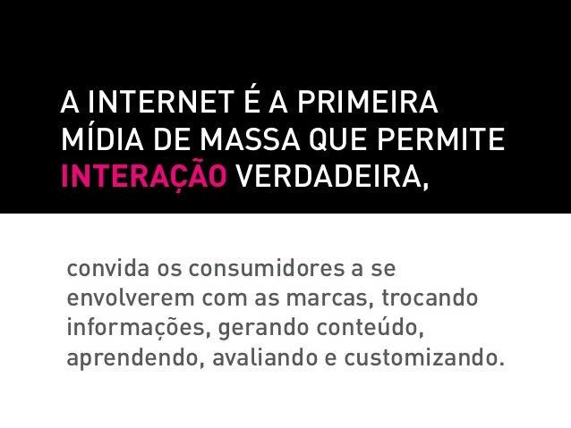 A internet é a primeiramídia de massa que permiteinteração verdadeira,convida os consumidores a seenvolverem com as marcas...