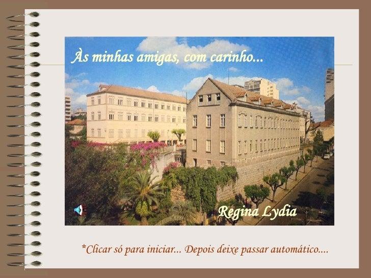 *Clicar só para iniciar... Depois deixe passar automático.... Às minhas amigas, com carinho... Regina Lydia