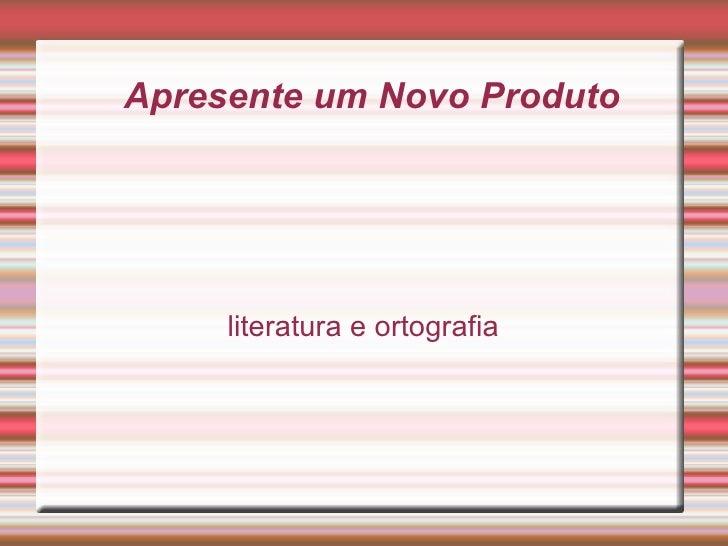 Apresente um Novo Produto literatura e ortografia
