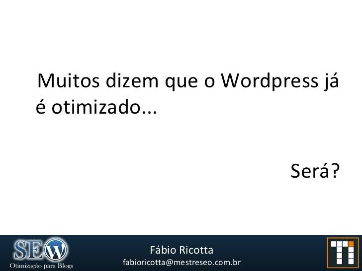 <ul><li>Muitos dizem que o Wordpress já é otimizado... </li></ul><ul><li>Será? </li></ul>
