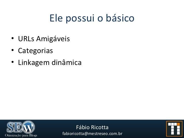 Ele possui o básico <ul><li>URLs Amigáveis </li></ul><ul><li>Categorias </li></ul><ul><li>Linkagem dinâmica </li></ul>