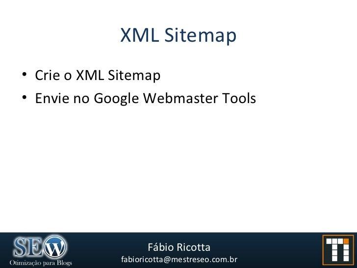 XML Sitemap <ul><li>Crie o XML Sitemap </li></ul><ul><li>Envie no Google Webmaster Tools </li></ul>