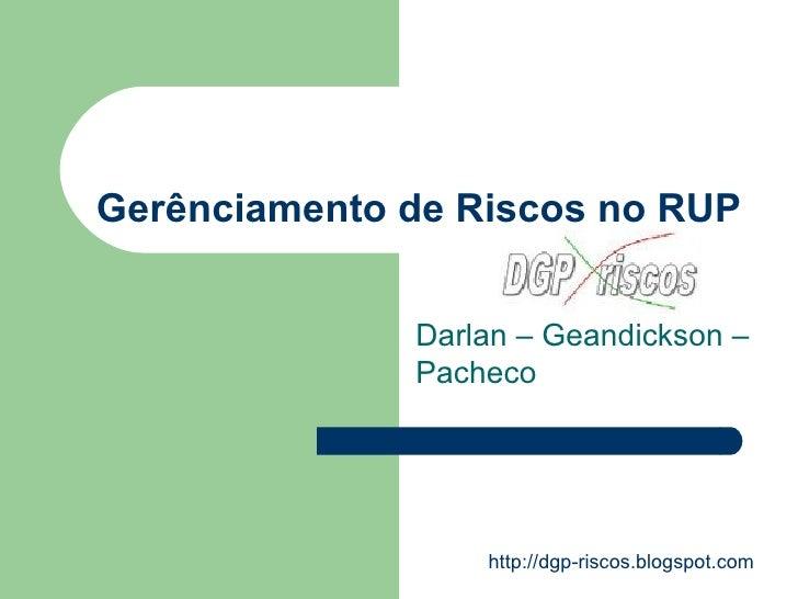 Gerênciamento de Riscos no RUP Darlan – Geandickson – Pacheco http://dgp-riscos.blogspot.com