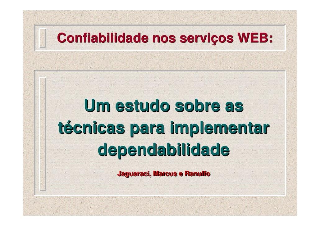 Confiabilidade nos serviços WEB:        Um estudo sobre as técnicas para implementar      dependabilidade         Jaguarac...
