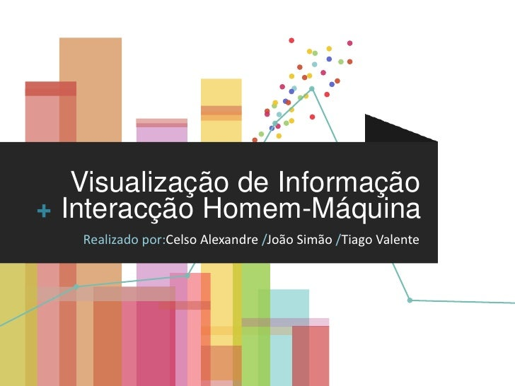 Visualização de Informação<br />+<br />Interacção Homem-Máquina<br />Realizado por:Celso Alexandre /João Simão /Tiago Vale...