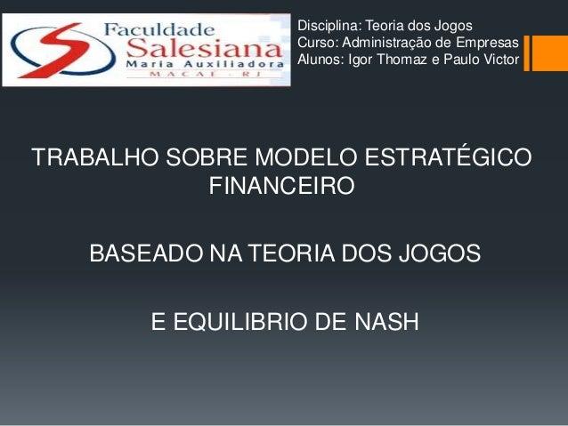 Disciplina: Teoria dos Jogos                 Curso: Administração de Empresas                 Alunos: Igor Thomaz e Paulo ...