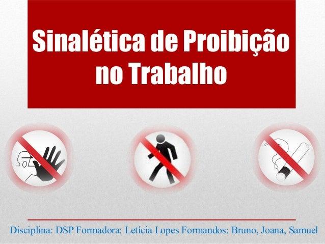 Sinalética de Proibição          no TrabalhoDisciplina: DSP Formadora: Letícia Lopes Formandos: Bruno, Joana, Samuel