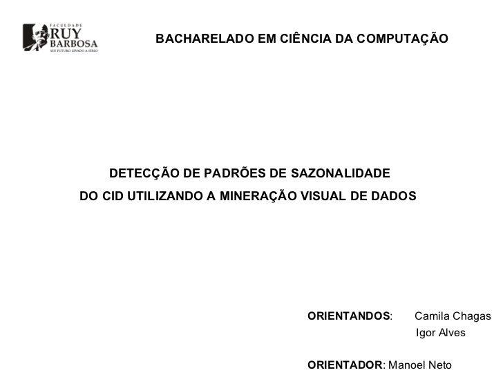DETECÇÃO DE PADRÕES DE SAZONALIDADE  DO CID UTILIZANDO A MINERAÇÃO VISUAL DE DADOS  ORIENTANDOS :  Camila Chagas Igor Alve...