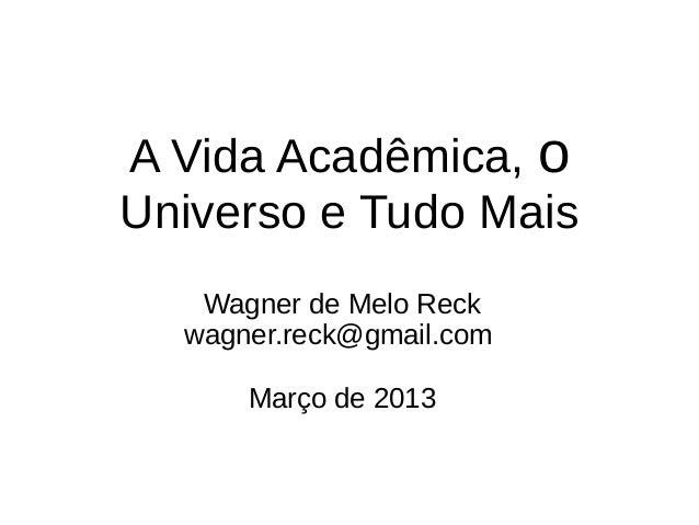 A Vida Acadêmica, oUniverso e Tudo Mais   Wagner de Melo Reck  wagner.reck@gmail.com      Março de 2013