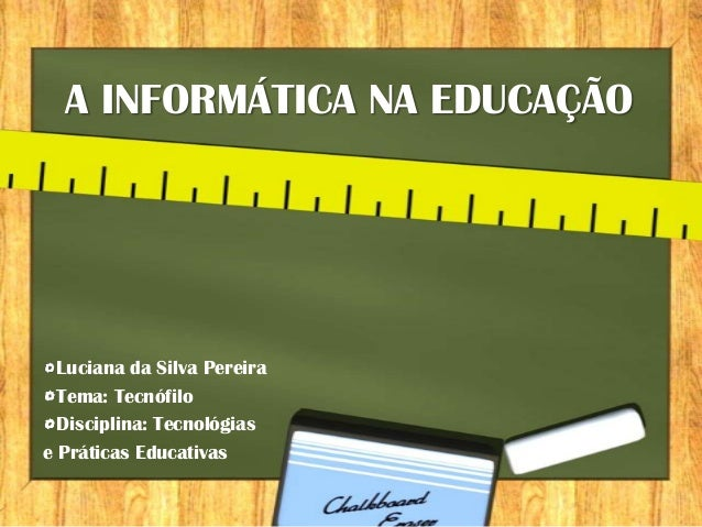 A INFORMÁTICA NA EDUCAÇÃO  Luciana da Silva Pereira  Tema: Tecnófilo  Disciplina: Tecnológiase Práticas Educativas