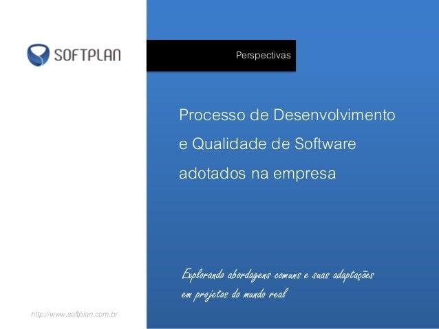 PerspectivasProcesso de Desenvolvimentoe Qualidade de Softwareadotados na empresahttp://www.softplan.com.brExplorando abor...