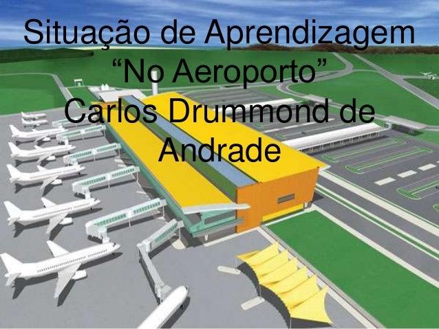 """Situação de Aprendizagem""""No Aeroporto""""Carlos Drummond deAndrade"""