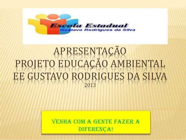 APRESENTAÇÃOPROJETO EDUCAÇÃO AMBIENTALEE GUSTAVO RODRIGUES DA SILVA2013Venha com a gente fazer adiferença!