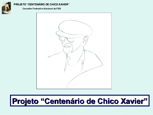 """PROJETO """"CENTENÁRIO DE CHICO XAVIER""""PROJETO """"CENTENÁRIO DE CHICO XAVIER"""" Conselho Federativo Nacional da FEB Projeto """"Cent..."""