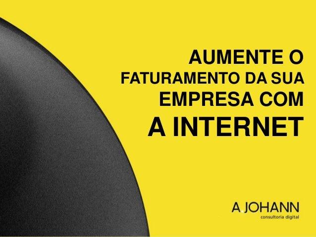 AUMENTE O FATURAMENTO DA SUA EMPRESA COM A INTERNET