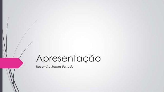 Apresentação Rayandra Ramos Furtado