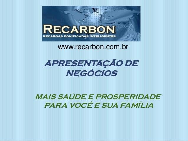 APRESENTAÇÃO DE NEGÓCIOS MAIS SAÚDE E PROSPERIDADE PARA VOCÊ E SUA FAMÍLIA www.recarbon.com.br