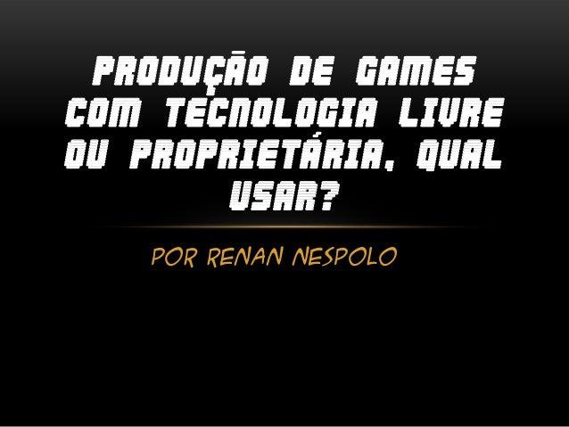 Por Renan Nespolo PRODUÇÃO DE GAMES COM TECNOLOGIA LIVRE OU PROPRIETÁRIA, QUAL USAR?