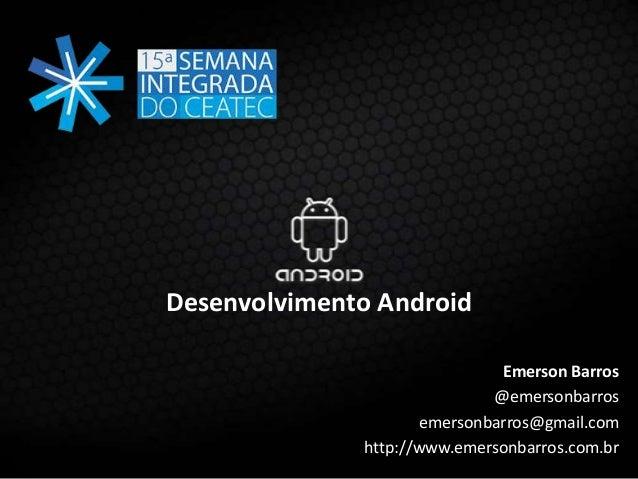 Desenvolvimento Android Emerson Barros @emersonbarros emersonbarros@gmail.com http://www.emersonbarros.com.br