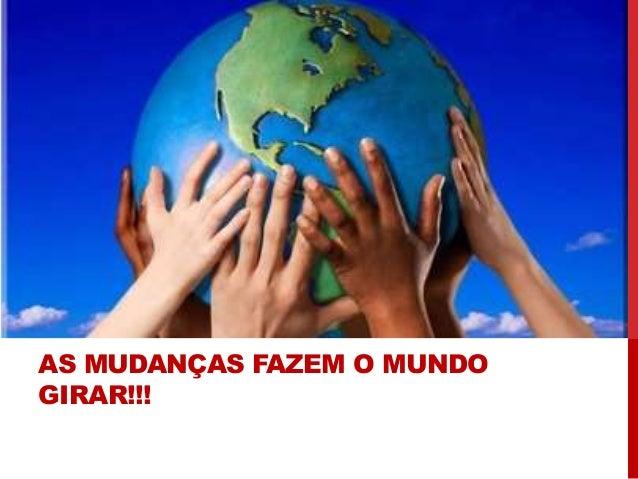 AS MUDANÇAS FAZEM O MUNDO GIRAR!!!