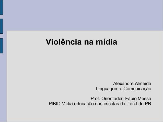 Violência na mídia Alexandre Almeida Linguagem e Comunicação Prof. Orientador: Fábio Messa PIBID Mídia-educação nas escola...