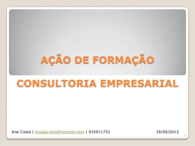 AÇÃO DE FORMAÇÃO CONSULTORIA EMPRESARIAL  Ana Costa | anaegcosta@hotmail.com | 915911731  19/09/2013  1