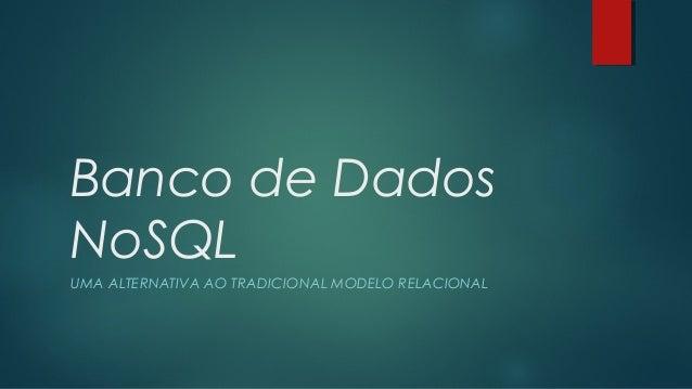 Banco de Dados NoSQL UMA ALTERNATIVA AO TRADICIONAL MODELO RELACIONAL