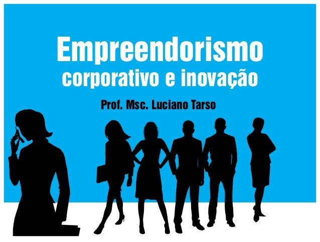 Empreendorismo corporativo e inovação Prof. Msc. Luciano Tarso
