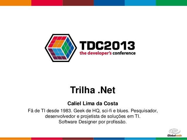 Trilha .Net Caliel Lima da Costa Fã de TI desde 1983. Geek de HQ, sci-fi e blues. Pesquisador, desenvolvedor e projetista ...