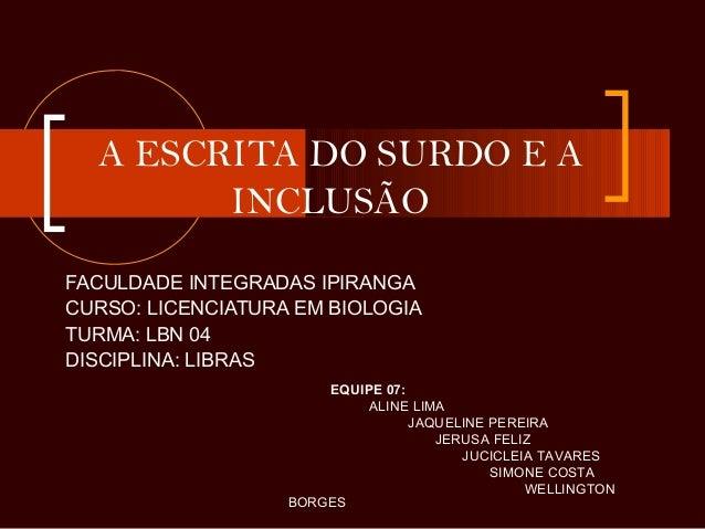 A ESCRITA DO SURDO E A INCLUSÃO FACULDADE INTEGRADAS IPIRANGA CURSO: LICENCIATURA EM BIOLOGIA TURMA: LBN 04 DISCIPLINA: LI...