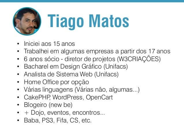 Tiago Matos • • • • • • • • • • •  Iniciei aos 15 anos Trabalhei em algumas empresas a partir dos 17 anos 6 anos sócio - d...