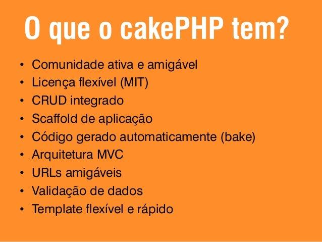 O que o cakePHP tem? • Helpers para AJAX, HTML, Formulários, JavaScript e muito mais... • Componentes de Email, Cookies, S...