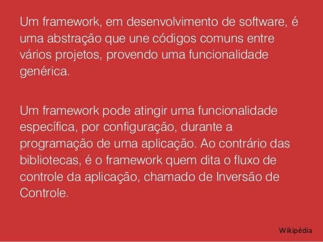 Um framework, em desenvolvimento de software, é uma abstração que une códigos comuns entre vários projetos, provendo uma f...