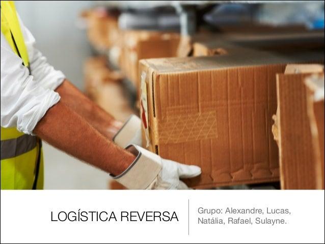 LOGÍSTICA REVERSA  Grupo: Alexandre, Lucas, Natália, Rafael, Sulayne.