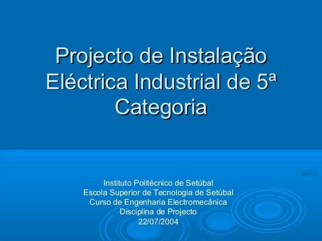 Projecto de Instalação Eléctrica Industrial de 5ª Categoria  Instituto Politécnico de Setúbal Escola Superior de Tecnologi...