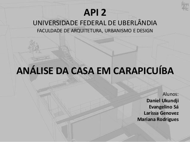 API 2 UNIVERSIDADE FEDERAL DE UBERLÂNDIA FACULDADE DE ARQUITETURA, URBANISMO E DESIGN  ANÁLISE DA CASA EM CARAPICUÍBA Alun...