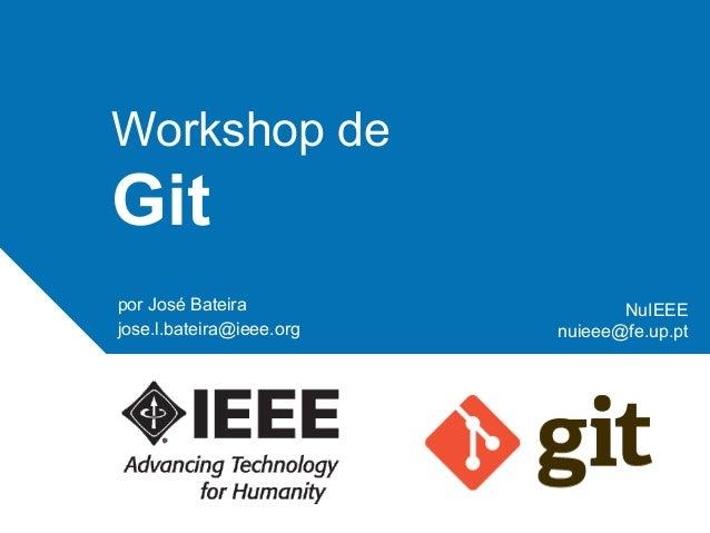 Workshop de  Git por José Bateira jose.l.bateira@ieee.org  NuIEEE nuieee@fe.up.pt