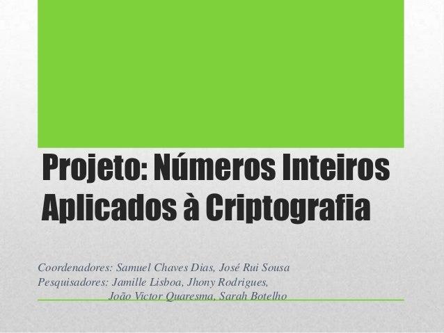 Projeto: Números Inteiros Aplicados à Criptografia Coordenadores: Samuel Chaves Dias, José Rui Sousa Pesquisadores: Jamill...