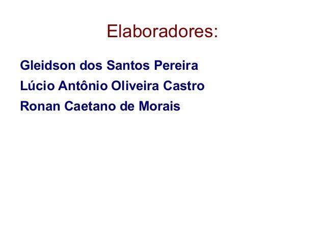 Elaboradores: Gleidson dos Santos Pereira Lúcio Antônio Oliveira Castro Ronan Caetano de Morais