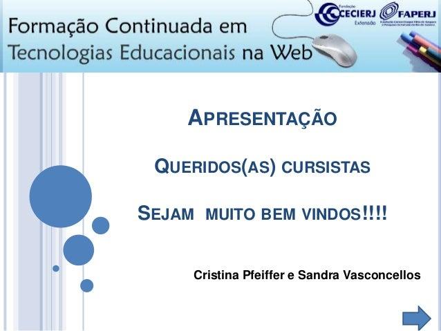APRESENTAÇÃO QUERIDOS(AS) CURSISTAS SEJAM  MUITO BEM VINDOS!!!!  Cristina Pfeiffer e Sandra Vasconcellos