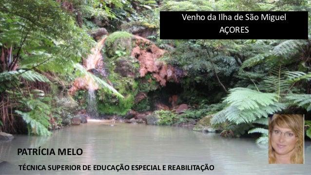 Venho da Ilha de São Miguel AÇORES PATRÍCIA MELO TÉCNICA SUPERIOR DE EDUCAÇÃO ESPECIAL E REABILITAÇÃO