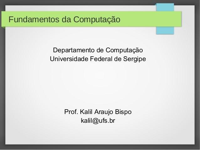 Fundamentos da Computação Departamento de Computação Universidade Federal de Sergipe Prof. Kalil Araujo Bispo kalil@ufs.br