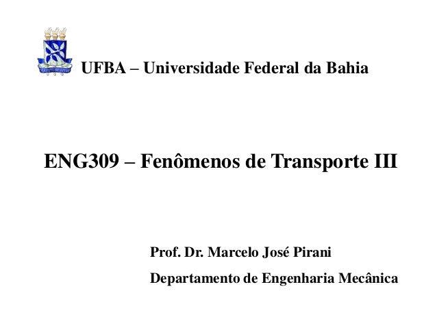ENG309 – Fenômenos de Transporte III Prof. Dr. Marcelo José Pirani Departamento de Engenharia Mecânica UFBA – Universidade...