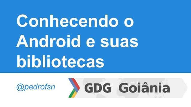 Conhecendo o Android e suas bibliotecas @pedrofsn