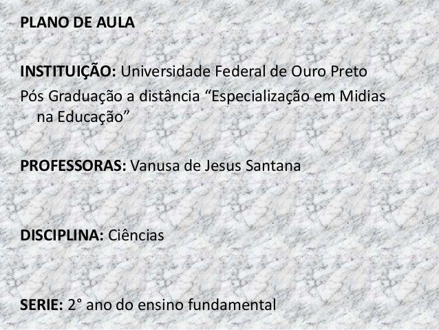 """PLANO DE AULA INSTITUIÇÃO: Universidade Federal de Ouro Preto Pós Graduação a distância """"Especialização em Midias na Educa..."""